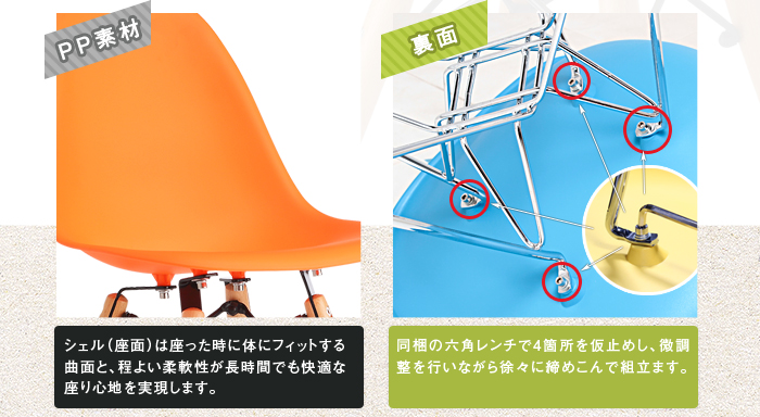 「PP素材」シェル(座面)は座った時には体にフィットする曲面と、程よい柔軟性が長時間でも快適な座り心地を実現します。「裏面」同梱の六角レンチで4箇所を仮り止めし、微調整を行いながら徐々に締めこんで組立ます。